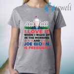 I Love It Wake Up in the Morning Joe Biden Is President Poltical Humor T-Shirt