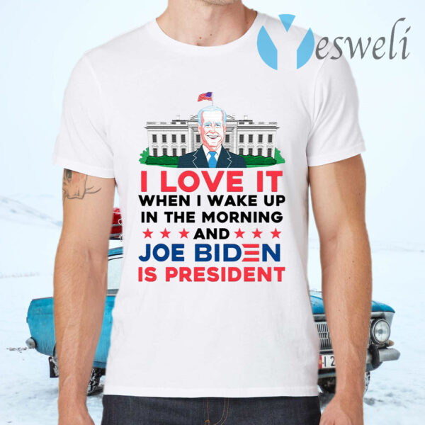 I Love It Wake Up in the Morning Joe Biden Is President Poltical Humor T-Shirts