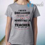 I Never Dreamed I'd End Up Marryinga Super Talented Teacher But Here I Am Living The Dream T-Shirt