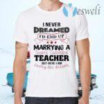 I Never Dreamed I'd End Up Marryinga Super Talented Teacher But Here I Am Living The Dream T-Shirts