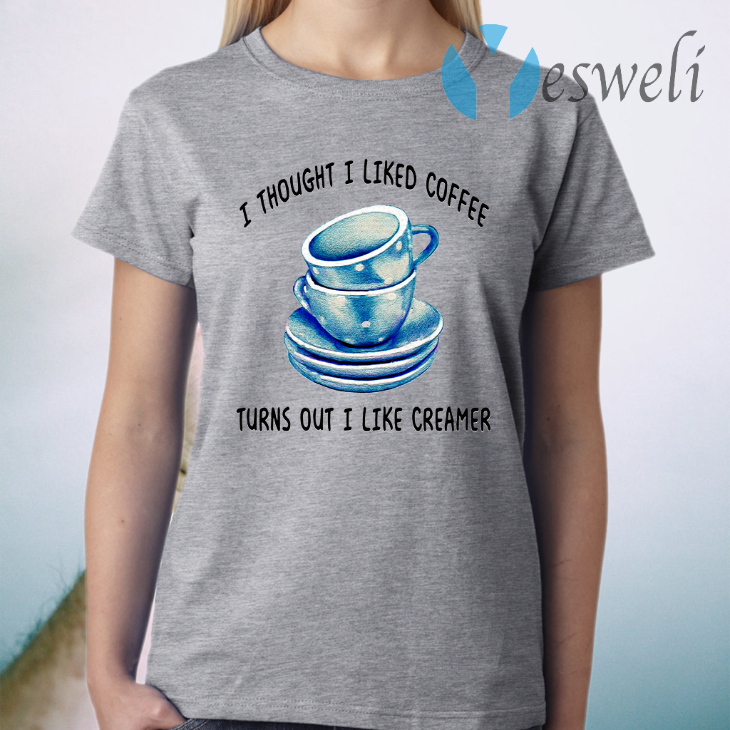 I Thought I Liked Coffee Turns Out I Like Creamer T-Shirt
