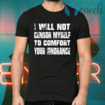 I Will Not Censor Myself To Comfort Your Ignorance T-Shirts