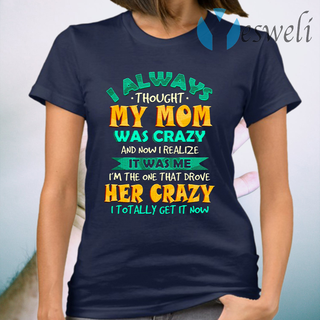 I always thought my mom was crazy and now I realize it was me I'm the one that drove her crazy youth T-Shirt