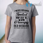 I never dreamed I'd grow up to be a spoiled wife of a grumpy old husband but here I am killin' it T-Shirt