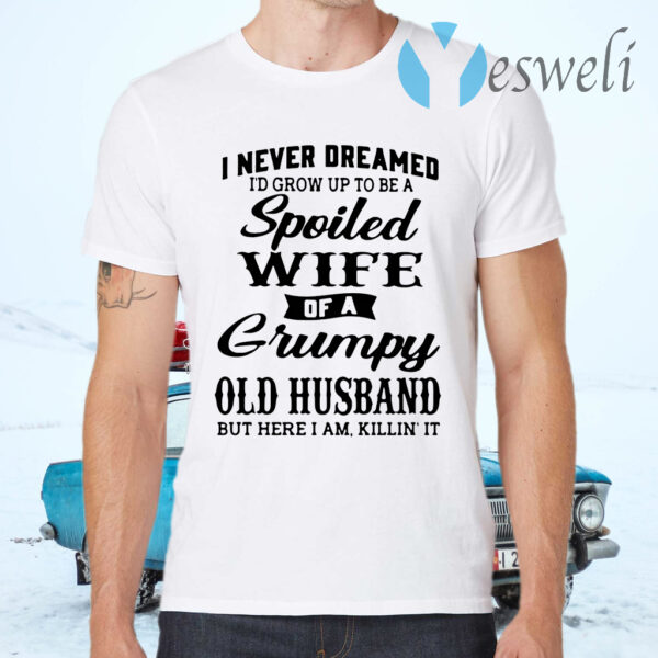 I never dreamed I'd grow up to be a spoiled wife of a grumpy old husband but here I am killin' it T-Shirts