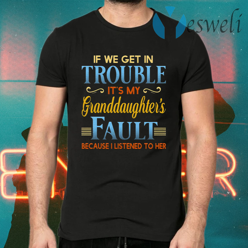 If We Get In Trouble It's My Granddaughter's Fault Because I Listened To Her T-Shirts