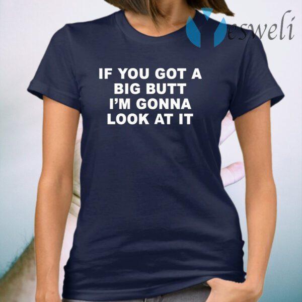 If You Got A Big Butt I'm Gonna Look At It T-Shirt
