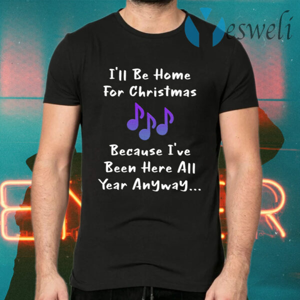 I'll Be Home For Christmas Because I've Been Here All Year Anyway T-Shirts