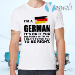 I'm A German It's Ok If You Disagree With Me I Can't Force You To Be Right T-Shirts