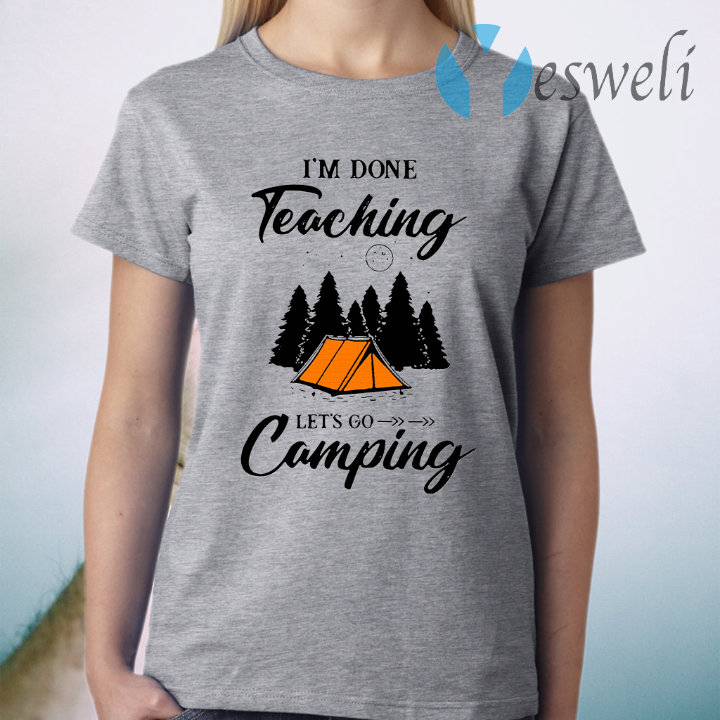 I'm Done Teaching Let's Go Camping T-Shirt