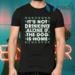 It's Not Drinking Alone If The Dog Is Home T-Shirts