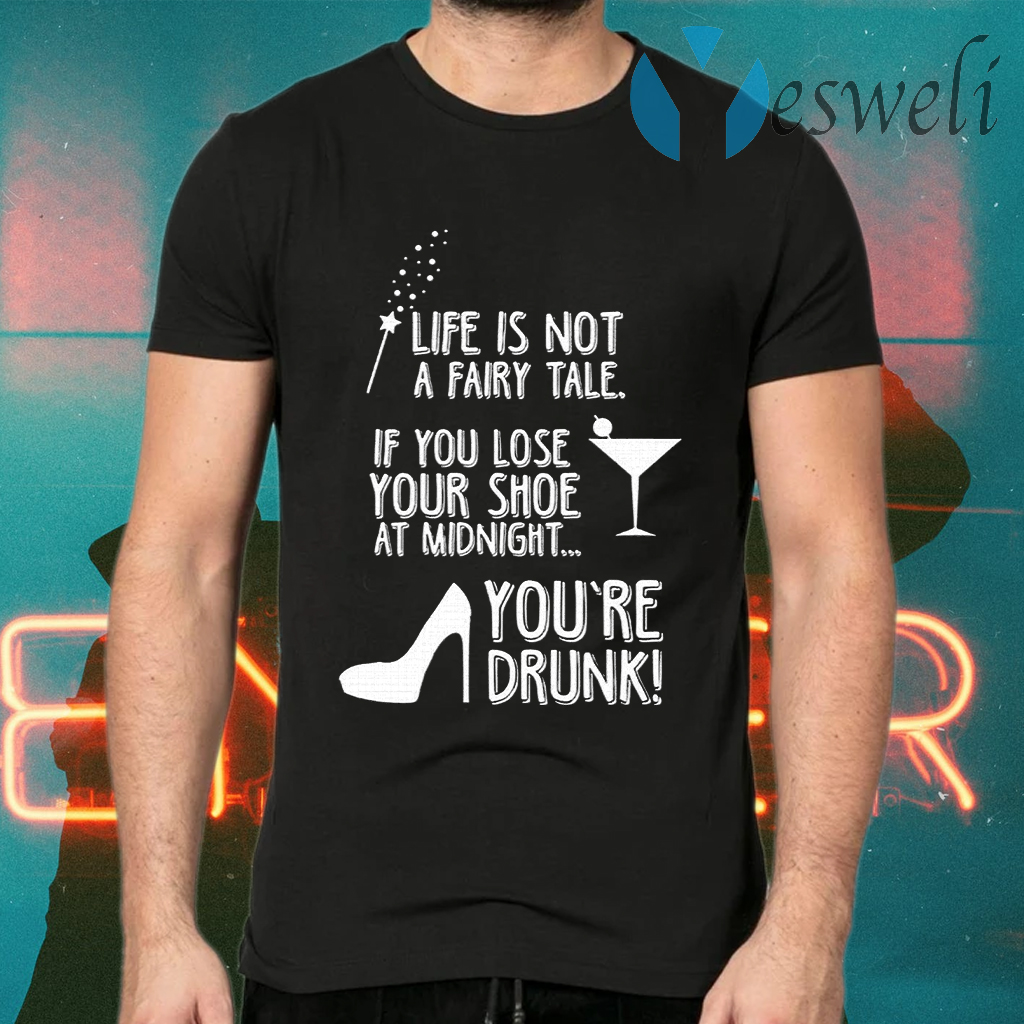 Life Is Not A Fairy Tale If You Lose Your Shoe At Midnight You're Drunk T-Shirts