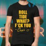 Roll Tide What Fuck You Coach O T-Shirts