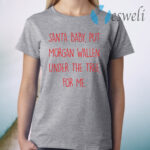 Santa Baby Put Morgan Wallen Under The Tree For Me T-Shirt