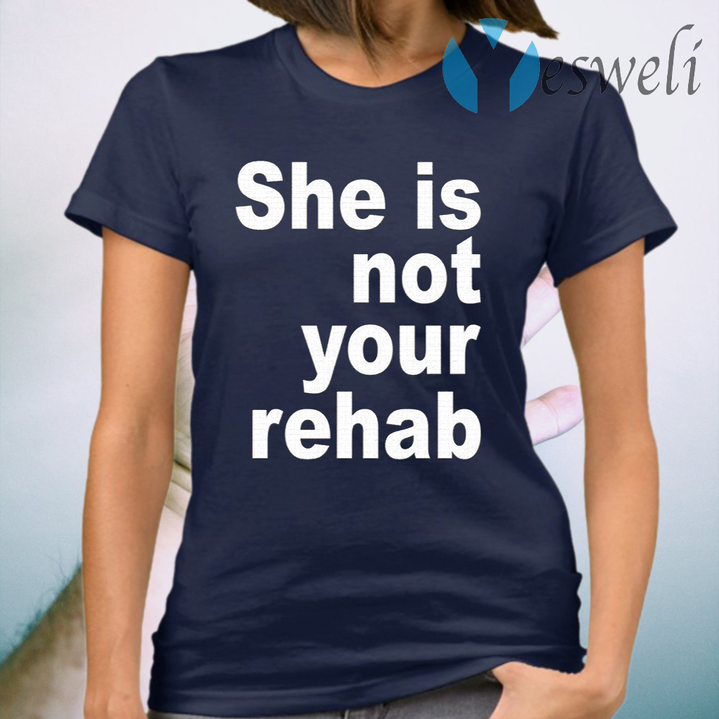 She Is Not Your Rehab T-Shirt