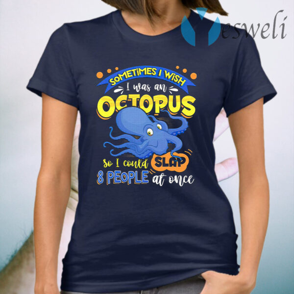 Sometimes I Wish I Was An Octopus So I Could Slap 8 People At Once T-Shirt