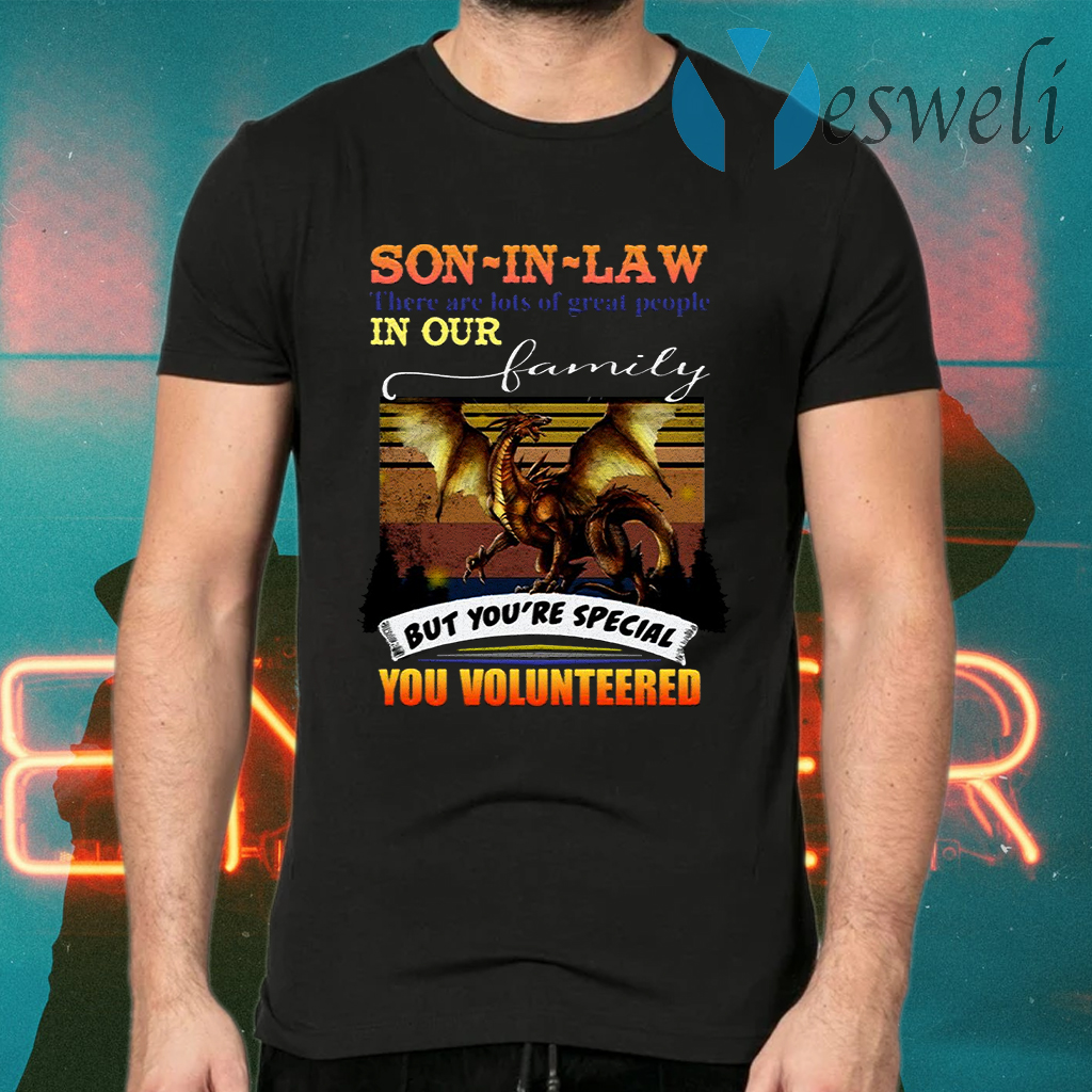Son In Law There Are Lots Of Great People In Our Family But You're Special You Volunteered T-Shirts