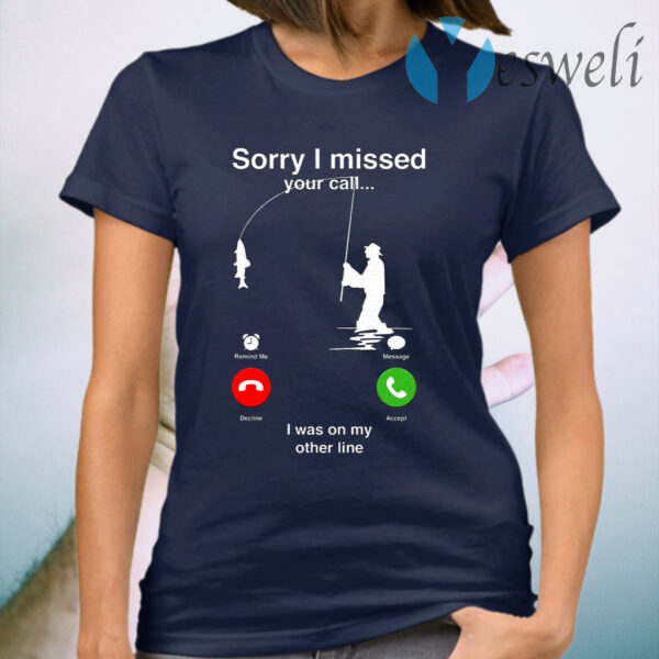 Sorry I Miss Your Call I Was On My Other Line T-Shirt