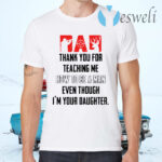Thank you for teaching me how to be a man even though I'm your daughter T-Shirts