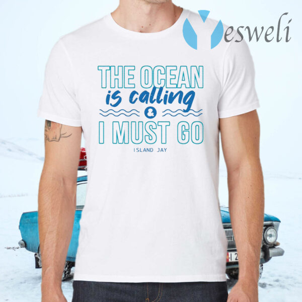 The Ocean Is Calling And I Must Go Island Jay T-Shirts