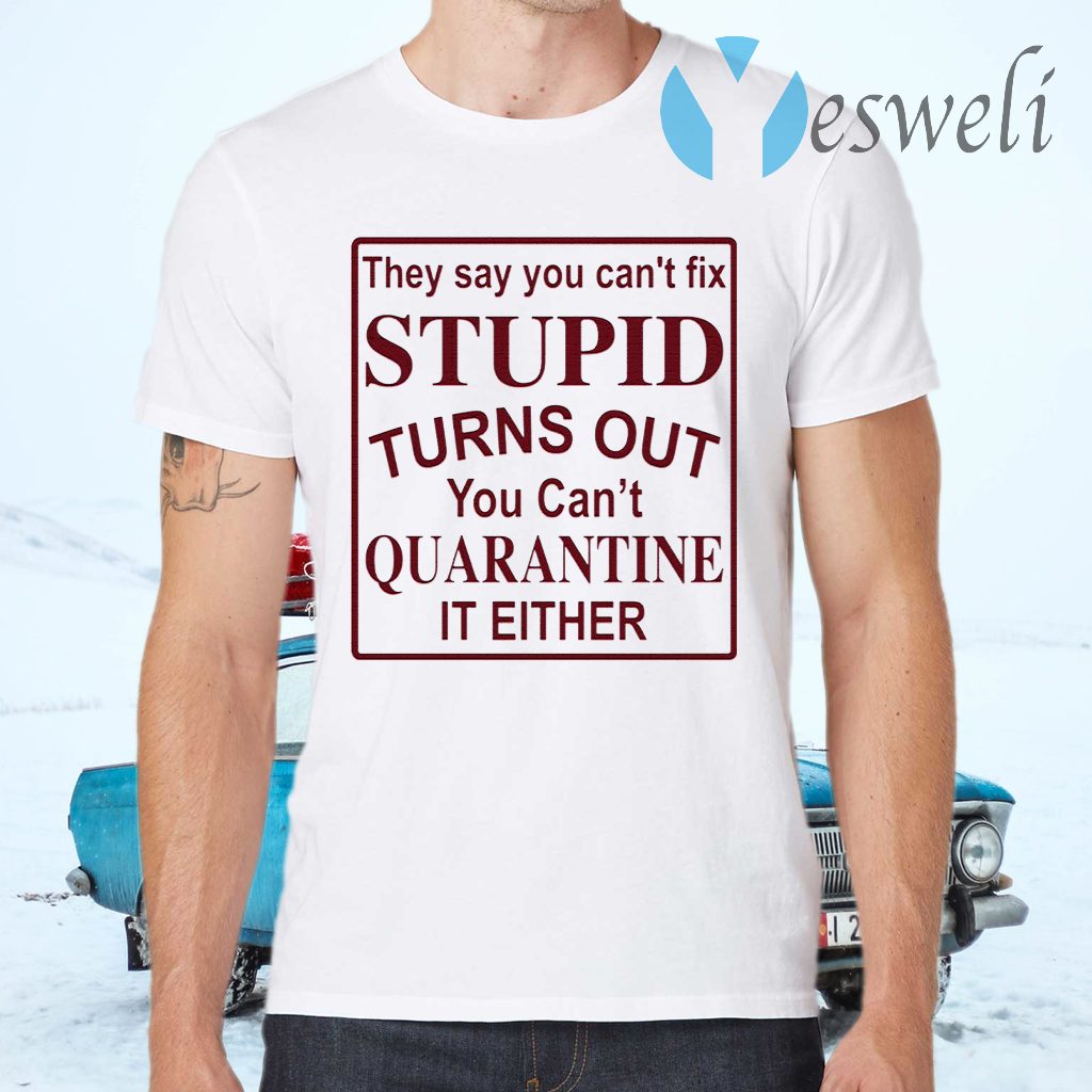 They say you can't fix stupid turns out you can't quarantine it either T-Shirts
