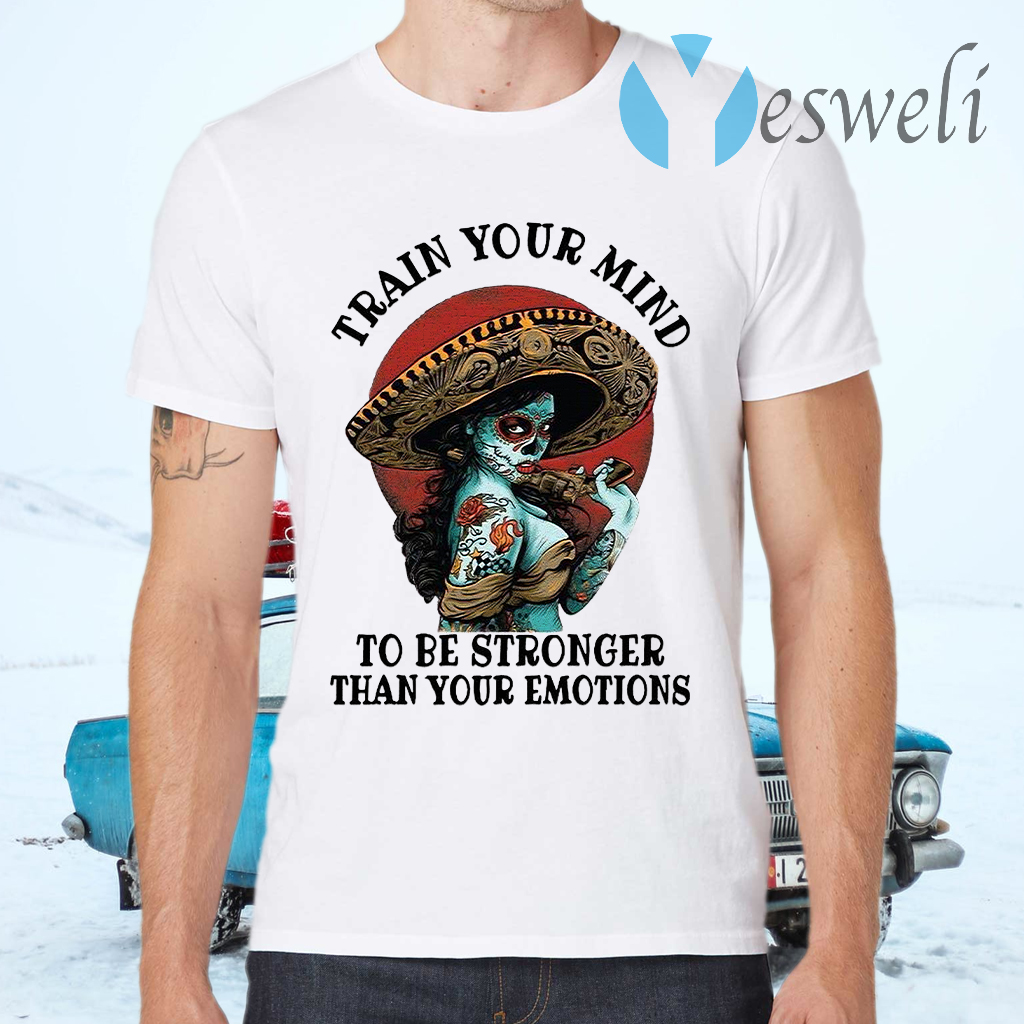 Train Your Mind To Be Stronger Than Your Emotions T-Shirts
