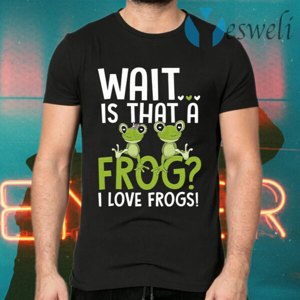 Wait Is That A Frog I Love Frogs T-Shirts