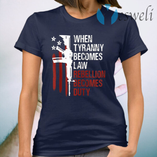 When Tyranny Becomes Law Rebellion Becomes Duty T-Shirt