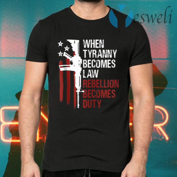 When Tyranny Becomes Law Rebellion Becomes Duty T-Shirts