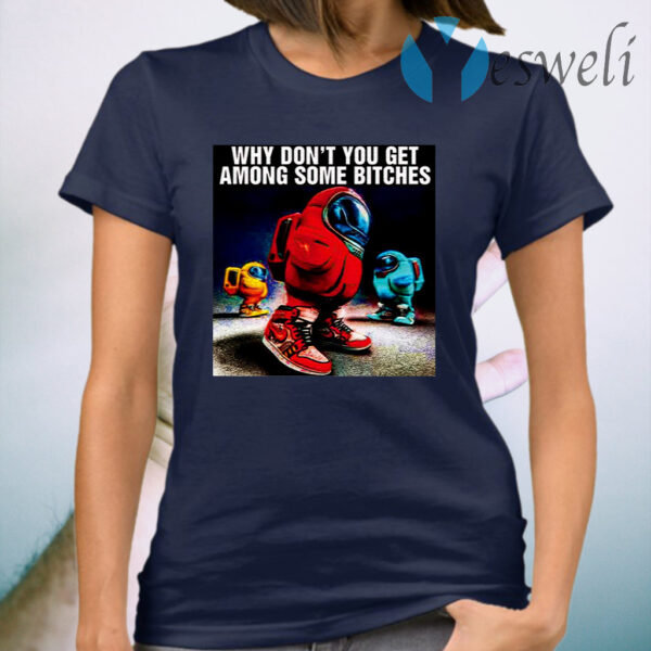 Why Don't You Get Among Some Bitches Among Us T-Shirt