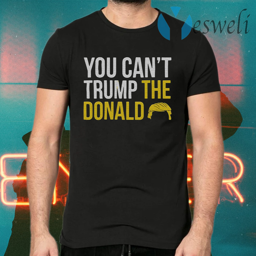 You Can't Trump The Donald T-Shirts