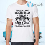You Don't Have Bigger Balls Than Me Mine Had To Be Put On My Chest To Avoid Chafing T-Shirts