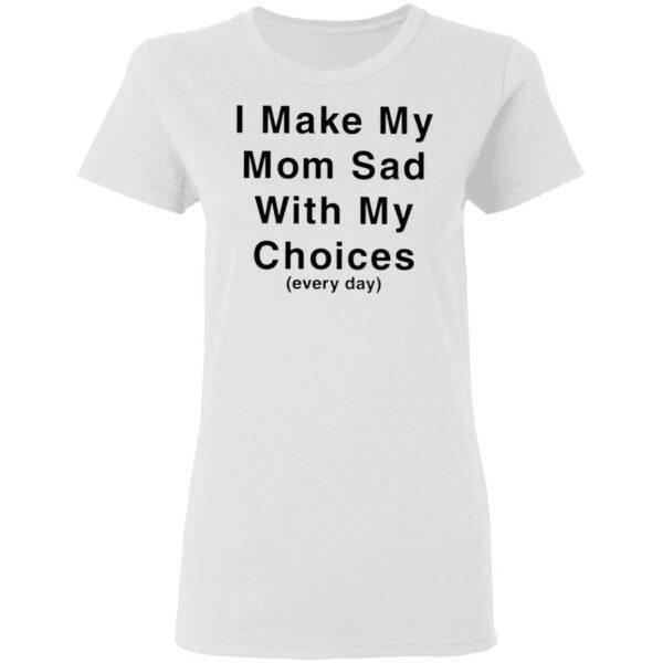 I Make My Mom Sad With My Choices T-Shirt