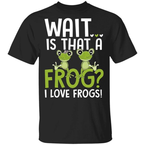 Wait Is That A Frog I Love Frogs T-Shirt