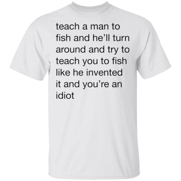 Teach A Man To Fish And He'll Turn Around Quotes T-Shirt