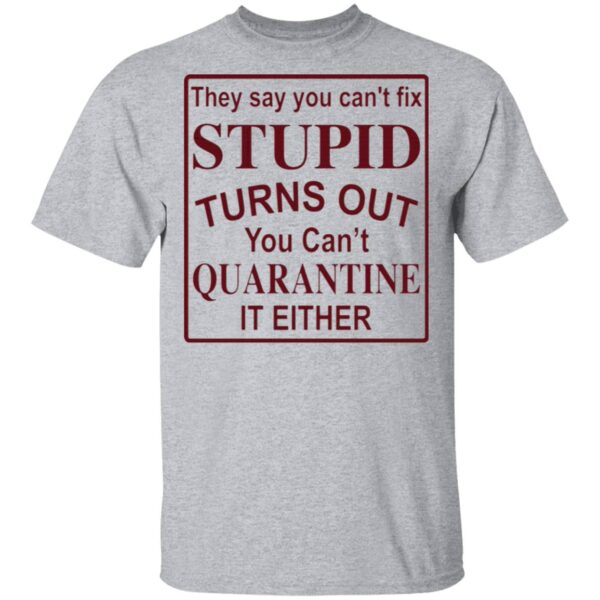 They say you can't fix stupid turns out you can't quarantine it either T-Shirt
