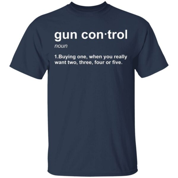 Gun control buying one when you really want two three four or five T-Shirt