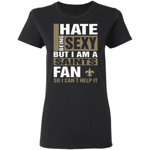 I Hate Being Sexy But I Am A Saints Fan So I Can't Help It T-Shirt