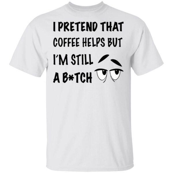 I Pretend That Coffee Helps But I'm Still A Bitch T-Shirt