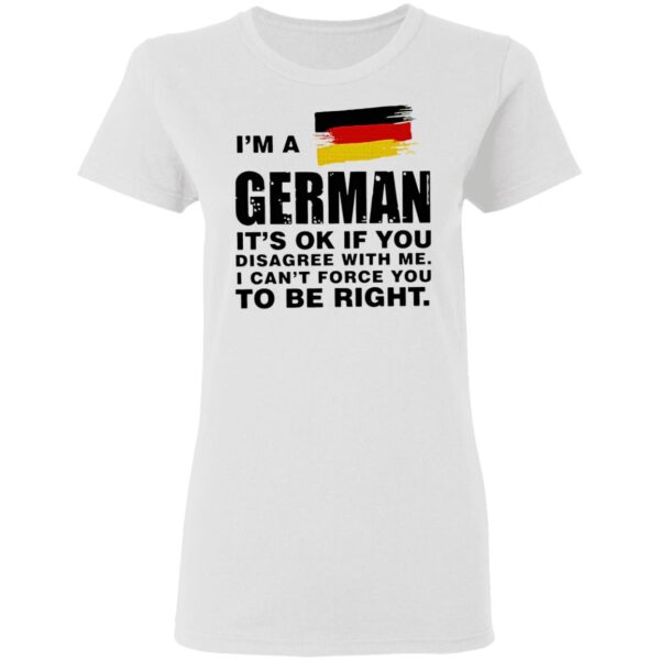 I'm A German It's Ok If You Disagree With Me I Can't Force You To Be Right T-Shirt
