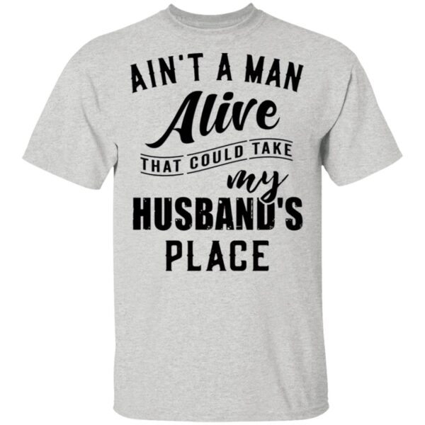 Ain't A Man Alive That Could Take My Husband's Place T-Shirt