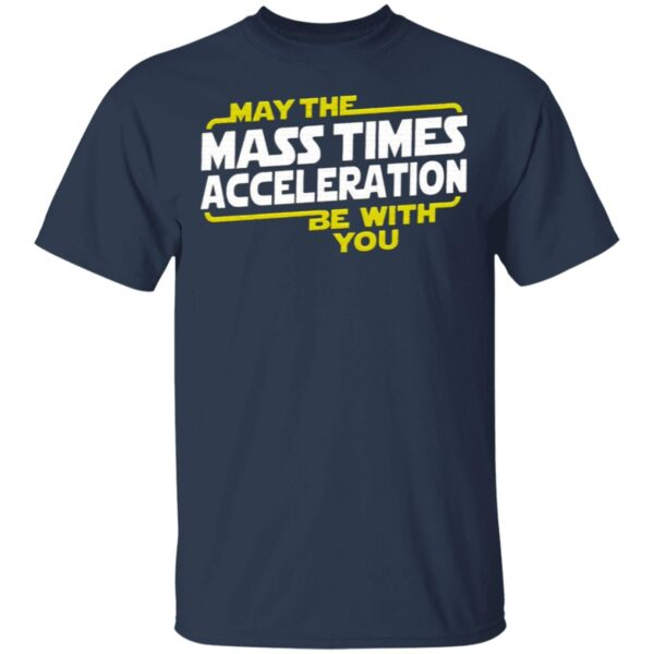 May The Mass Times Acceleration Be With You T-Shirt