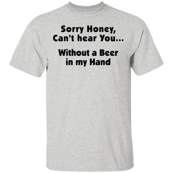 I'm Sorry Honey, I Can't Hear You Without A Beer In My Hand T-Shirt