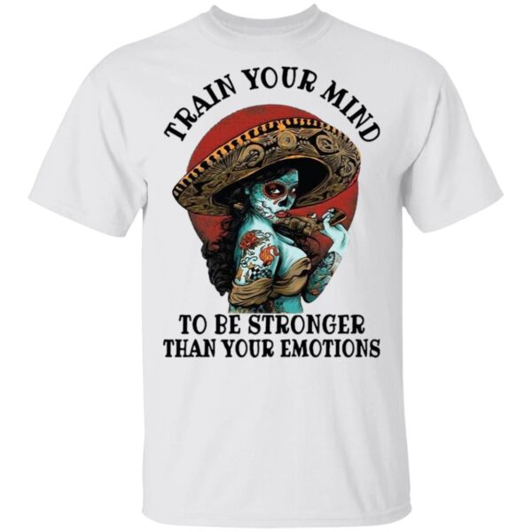 Train Your Mind To Be Stronger Than Your Emotions T-Shirt