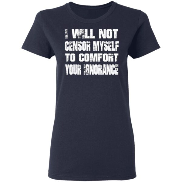 I Will Not Censor Myself To Comfort Your Ignorance T-Shirt