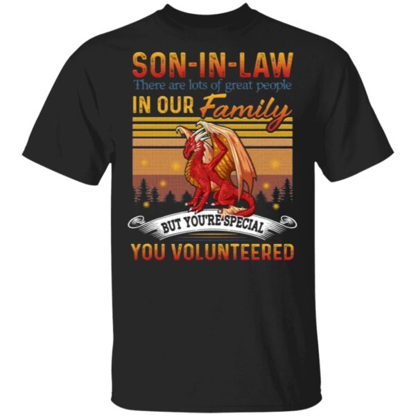 Son-in-law There Are Lots Of Great People In Our Family But You Special You Volunteered Dragon T-Shirt
