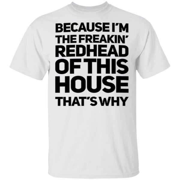 Because I'm The Freakin's Redhead Of This House That's Why T-Shirt