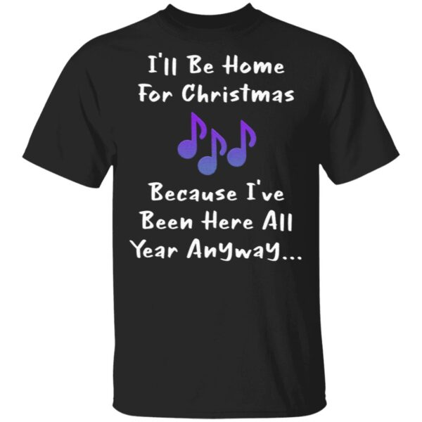 I'll Be Home For Christmas Because I've Been Here All Year Anyway T-Shirt