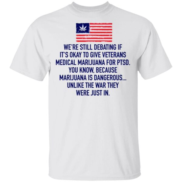 We're Still Debating If It's Okay To Give Veterans Medical Marijuana For Ptsd T-Shirt