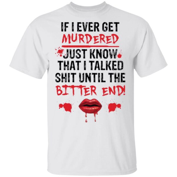 If I ever get murdered just know that I talked shit T-Shirt